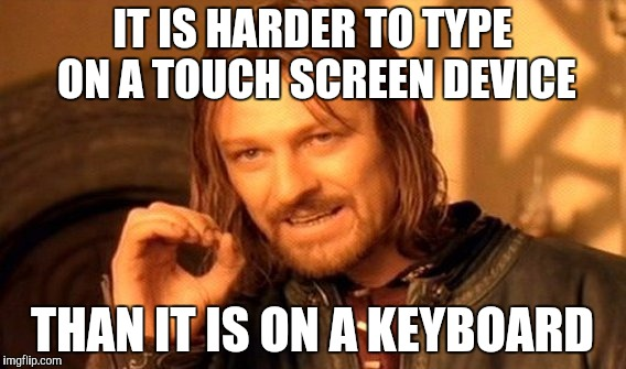 One Does Not Simply Meme | IT IS HARDER TO TYPE ON A TOUCH SCREEN DEVICE THAN IT IS ON A KEYBOARD | image tagged in memes,one does not simply | made w/ Imgflip meme maker