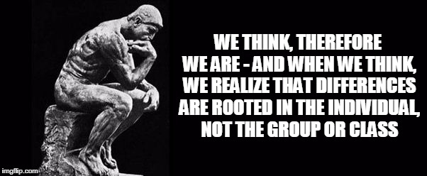 WE THINK, THEREFORE WE ARE - AND WHEN WE THINK, WE REALIZE THAT DIFFERENCES ARE ROOTED IN THE INDIVIDUAL, NOT THE GROUP OR CLASS | made w/ Imgflip meme maker