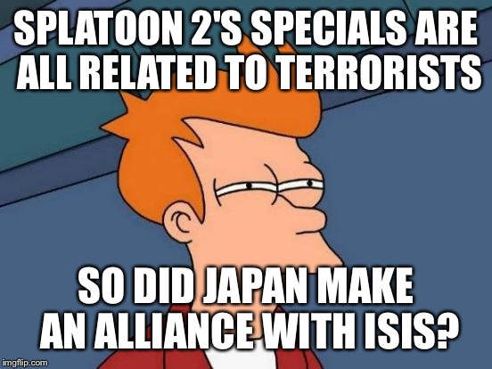 Futurama Fry Meme | SPLATOON 2'S SPECIALS ARE ALL RELATED TO TERRORISTS SO DID JAPAN MAKE AN ALLIANCE WITH ISIS? | image tagged in memes,futurama fry | made w/ Imgflip meme maker