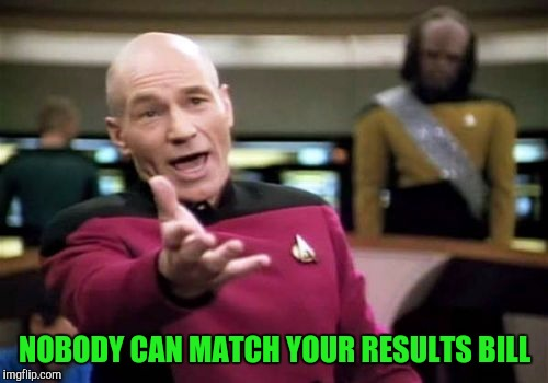 Picard Wtf Meme | NOBODY CAN MATCH YOUR RESULTS BILL | image tagged in memes,picard wtf | made w/ Imgflip meme maker
