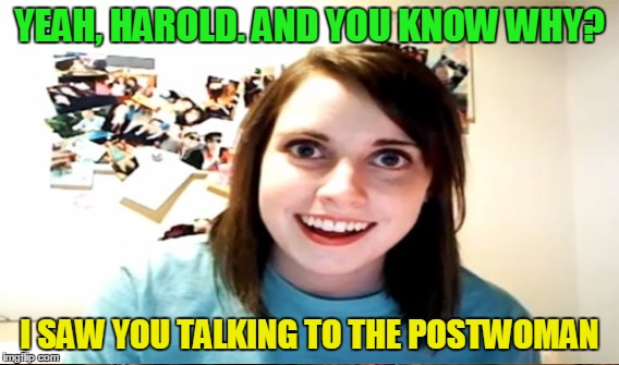 YEAH, HAROLD. AND YOU KNOW WHY? I SAW YOU TALKING TO THE POSTWOMAN | made w/ Imgflip meme maker