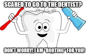 "tooth | SCARED TO GO TO THE DENTIST? DON'T WORRY! I AM ""ROOTING"" FOR YOU! 