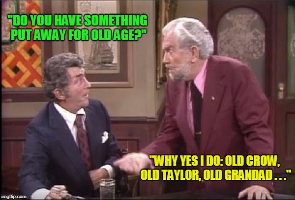 """DO YOU HAVE SOMETHING PUT AWAY FOR OLD AGE?"" ""WHY YES I DO: OLD CROW, OLD TAYLOR, OLD GRANDAD . . ."" 