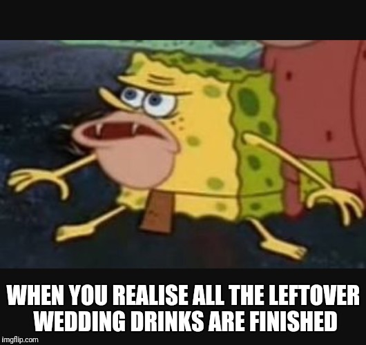 Caveman spongebob  | WHEN YOU REALISE ALL THE LEFTOVER WEDDING DRINKS ARE FINISHED | image tagged in caveman spongebob | made w/ Imgflip meme maker