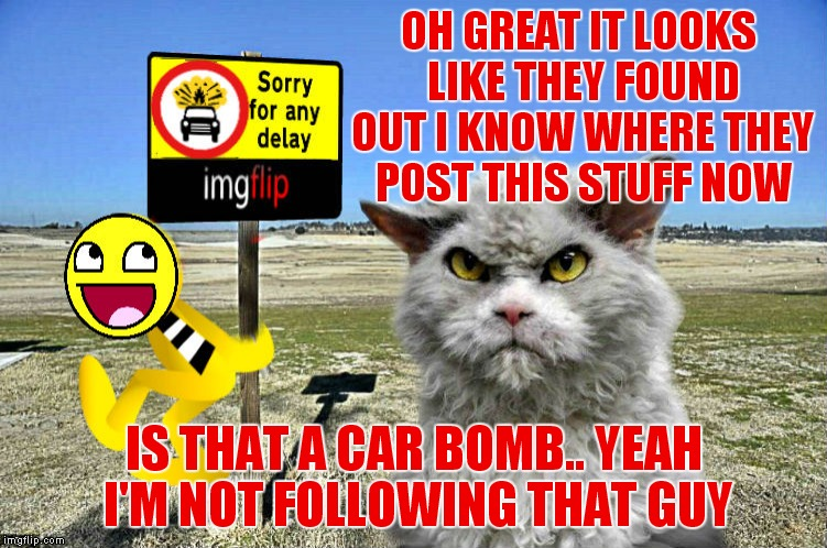 They have their methods to keep some posts a secret I see... | OH GREAT IT LOOKS LIKE THEY FOUND OUT I KNOW WHERE THEY POST THIS STUFF NOW IS THAT A CAR BOMB.. YEAH I'M NOT FOLLOWING THAT GUY | image tagged in imgflip feature time,meanwhile on imgflip,pompous cat | made w/ Imgflip meme maker