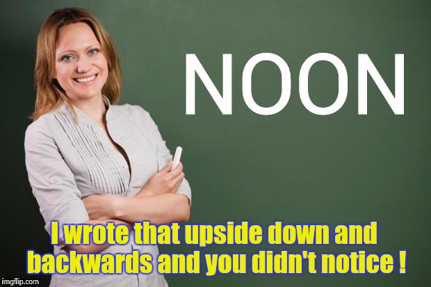 You're more than a palindrome to me | I wrote that upside down and backwards and you didn't notice ! | image tagged in teacher,green blank blackboard,palindrome,upside-down | made w/ Imgflip meme maker