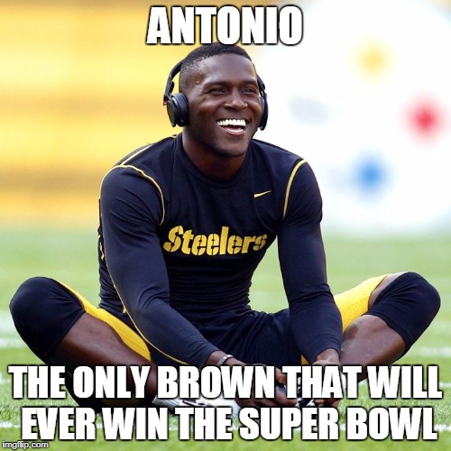 ANTONIO THE ONLY BROWN THAT WILL EVER WIN THE SUPER BOWL | image tagged in antonio brown | made w/ Imgflip meme maker
