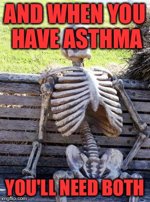 Waiting Skeleton Meme | AND WHEN YOU HAVE ASTHMA YOU'LL NEED BOTH | image tagged in memes,waiting skeleton | made w/ Imgflip meme maker