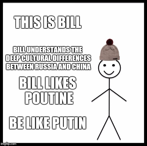 Be Like Bill Meme | THIS IS BILL BILL UNDERSTANDS THE DEEP CULTURAL DIFFERENCES BETWEEN RUSSIA AND CHINA BILL LIKES POUTINE BE LIKE PUTIN | image tagged in memes,be like bill | made w/ Imgflip meme maker