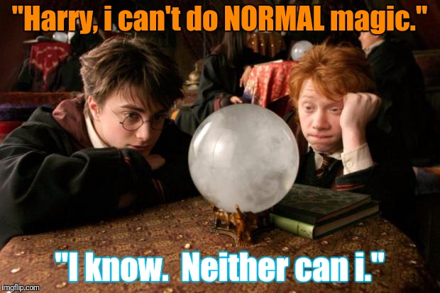 """Harry, i can't do NORMAL magic."" ""I know.  Neither can i."" 