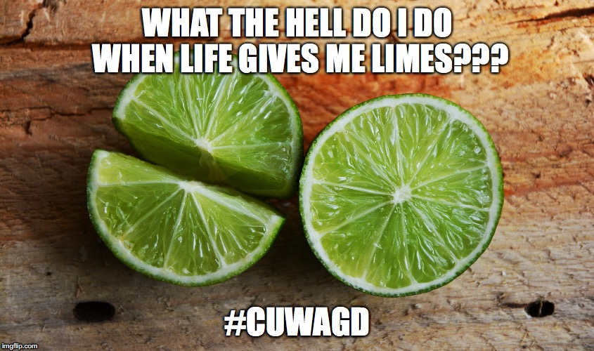 WHAT THE HELL DO I DO WHEN LIFE GIVES ME LIMES??? #CUWAGD | image tagged in cuwagd | made w/ Imgflip meme maker