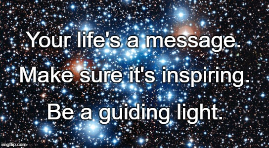 variable stars | Your life's a message. Be a guiding light. Make sure it's inspiring. | image tagged in variable stars | made w/ Imgflip meme maker
