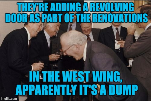 Laughing Men In Suits Meme | THEY'RE ADDING A REVOLVING DOOR AS PART OF THE RENOVATIONS IN THE WEST WING, APPARENTLY IT'S A DUMP | image tagged in memes,laughing men in suits | made w/ Imgflip meme maker