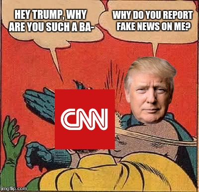 cnn always bashes trump and never looks at the good. | HEY TRUMP, WHY ARE YOU SUCH A BA- WHY DO YOU REPORT FAKE NEWS ON ME? | image tagged in memes,batman slapping robin | made w/ Imgflip meme maker