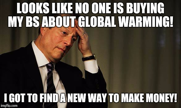 Al Gore Facepalm | LOOKS LIKE NO ONE IS BUYING MY BS ABOUT GLOBAL WARMING! I GOT TO FIND A NEW WAY TO MAKE MONEY! | image tagged in al gore facepalm | made w/ Imgflip meme maker
