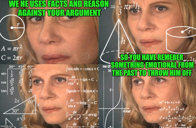 You didnt say much last nite while you were asleep... who is she! |  WE HE USES FACTS AND REASON AGAINST YOUR ARGUMENT; SO YOU HAVE REMEBER SOMETHING EMOTIONAL FROM THE PAST TO THROW HIM OFF | image tagged in confused math lady | made w/ Imgflip meme maker