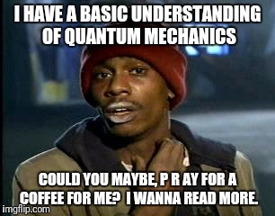 Y'all Got Any More Of That Meme | I HAVE A BASIC UNDERSTANDING OF QUANTUM MECHANICS COULD YOU MAYBE, P R AY FOR A COFFEE FOR ME?  I WANNA READ MORE. | image tagged in memes,yall got any more of | made w/ Imgflip meme maker