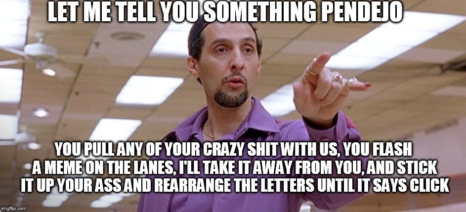 Let me tell you something pendejo | LET ME TELL YOU SOMETHING PENDEJO YOU PULL ANY OF YOUR CRAZY SHIT WITH US, YOU FLASH A MEME ON THE LANES, I'LL TAKE IT AWAY FROM YOU, AND ST | image tagged in big lebowski,jesus,john turturro,bowling,pendejo,memes | made w/ Imgflip meme maker