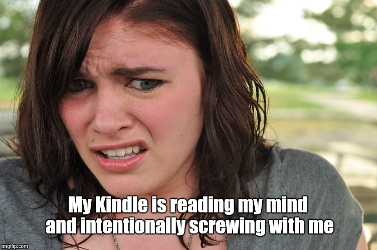 That's disgusting | My Kindle is reading my mind and intentionally screwing with me | image tagged in that's disgusting | made w/ Imgflip meme maker