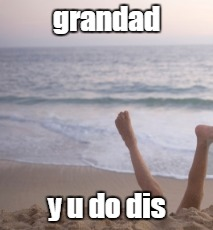 grandad y u do dis | made w/ Imgflip meme maker
