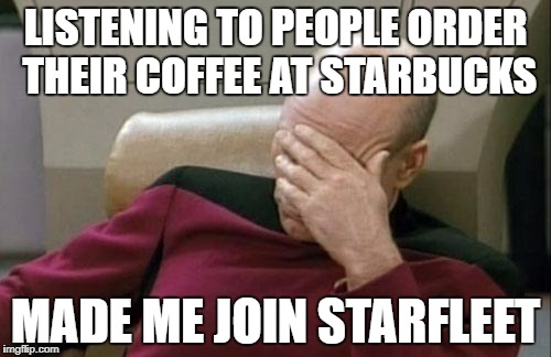 Captain Picard Facepalm Meme | LISTENING TO PEOPLE ORDER THEIR COFFEE AT STARBUCKS MADE ME JOIN STARFLEET | image tagged in memes,captain picard facepalm | made w/ Imgflip meme maker