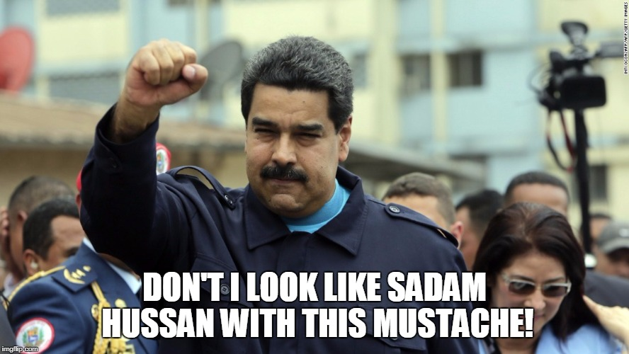 DON'T I LOOK LIKE SADAM HUSSAN WITH THIS MUSTACHE! | image tagged in nicols maduro | made w/ Imgflip meme maker