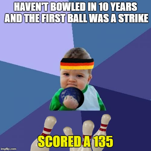I forgot how fun it is | HAVEN'T BOWLED IN 10 YEARS AND THE FIRST BALL WAS A STRIKE SCORED A 135 | image tagged in success kid | made w/ Imgflip meme maker