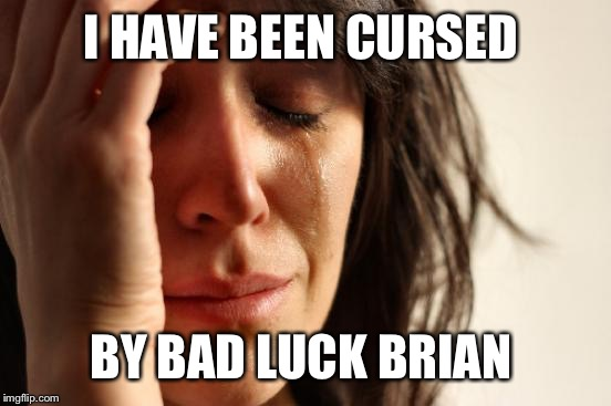 First World Problems Meme | I HAVE BEEN CURSED BY BAD LUCK BRIAN | image tagged in memes,first world problems | made w/ Imgflip meme maker
