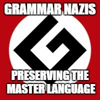 We really are under-appreciated. | GRAMMAR NAZIS PRESERVING THE MASTER LANGUAGE | image tagged in grammar nazi | made w/ Imgflip meme maker