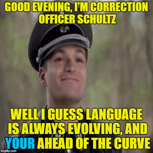 GOOD EVENING, I'M CORRECTION OFFICER SCHULTZ WELL I GUESS LANGUAGE IS ALWAYS EVOLVING, AND YOUR AHEAD OF THE CURVE YOUR | made w/ Imgflip meme maker