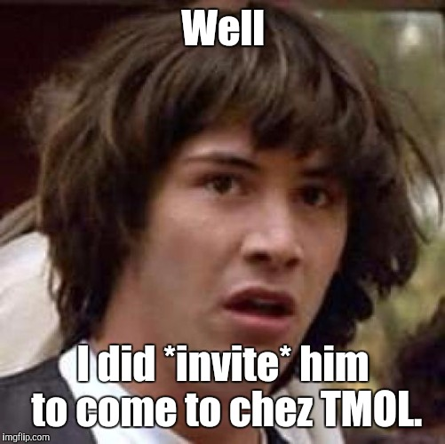 Conspiracy Keanu Meme | Well I did *invite* him to come to chez TMOL. | image tagged in memes,conspiracy keanu | made w/ Imgflip meme maker