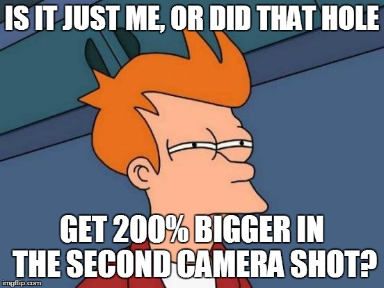 Futurama Fry Meme | IS IT JUST ME, OR DID THAT HOLE GET 200% BIGGER IN THE SECOND CAMERA SHOT? | image tagged in memes,futurama fry | made w/ Imgflip meme maker