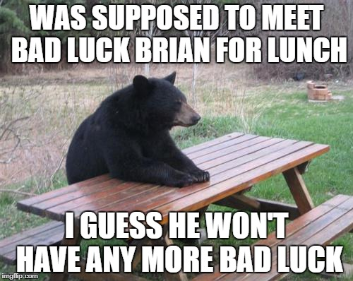 Bad Luck Bear Meme | WAS SUPPOSED TO MEET BAD LUCK BRIAN FOR LUNCH I GUESS HE WON'T HAVE ANY MORE BAD LUCK | image tagged in memes,bad luck bear | made w/ Imgflip meme maker