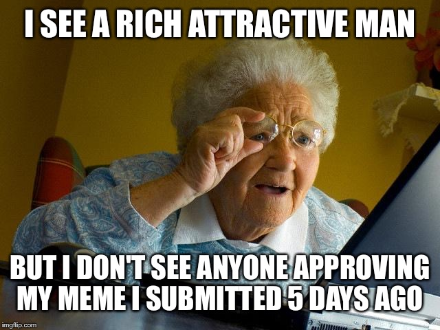 Grandma Finds The Internet Meme | I SEE A RICH ATTRACTIVE MAN BUT I DON'T SEE ANYONE APPROVING MY MEME I SUBMITTED 5 DAYS AGO | image tagged in memes,grandma finds the internet | made w/ Imgflip meme maker