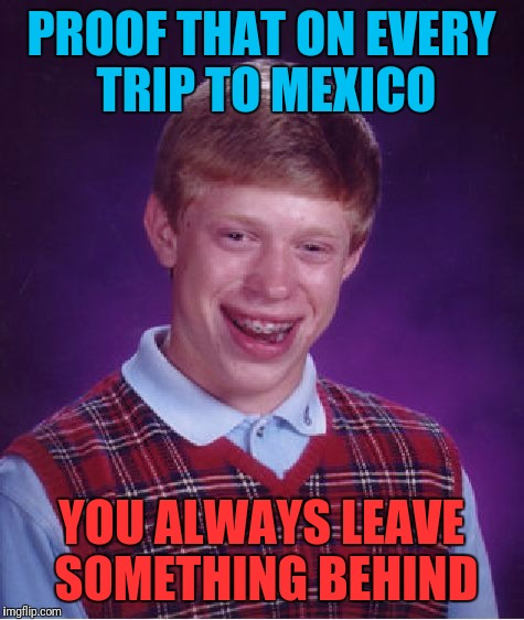 Bad Luck Brian Meme | PROOF THAT ON EVERY TRIP TO MEXICO YOU ALWAYS LEAVE SOMETHING BEHIND | image tagged in memes,bad luck brian | made w/ Imgflip meme maker