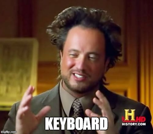 Ancient Aliens Meme | KEYBOARD | image tagged in memes,ancient aliens | made w/ Imgflip meme maker