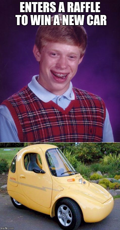 ENTERS A RAFFLE TO WIN A NEW CAR | image tagged in bad luck brian,memes,new car,ugly | made w/ Imgflip meme maker