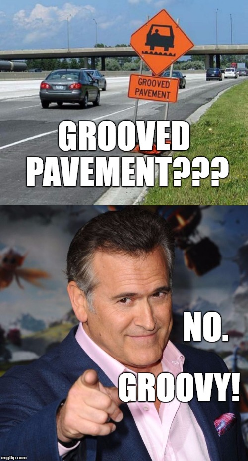 This meme approved by Bruce Campbell. Probably. | GROOVED PAVEMENT??? NO. GROOVY! | image tagged in groovy,bruce campbell | made w/ Imgflip meme maker