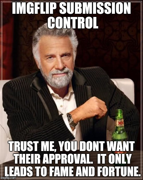 The Most Interesting Man In The World Meme | IMGFLIP SUBMISSION CONTROL TRUST ME, YOU DONT WANT THEIR APPROVAL.  IT ONLY LEADS TO FAME AND FORTUNE. | image tagged in memes,the most interesting man in the world | made w/ Imgflip meme maker