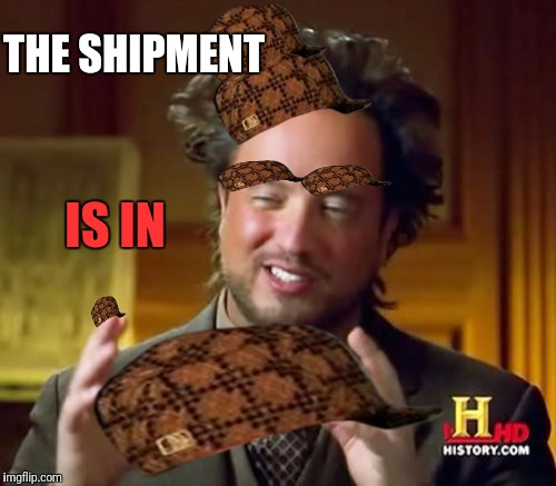Ancient Aliens Meme | THE SHIPMENT IS IN | image tagged in memes,ancient aliens,scumbag | made w/ Imgflip meme maker