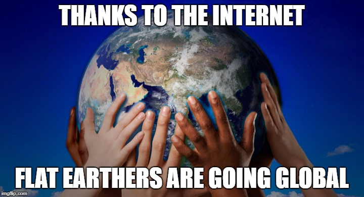 earthglobe | THANKS TO THE INTERNET FLAT EARTHERS ARE GOING GLOBAL | image tagged in earthglobe | made w/ Imgflip meme maker