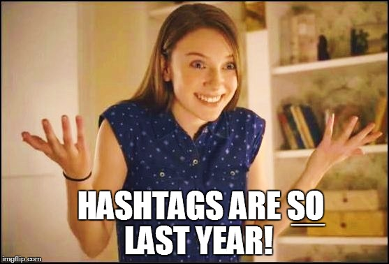 HASHTAGS ARE SO LAST YEAR! EEEEEEEEEEEEEEEEEEEEEEEEEEEEEEEEEEEEEEEEEEEEEEEE | made w/ Imgflip meme maker