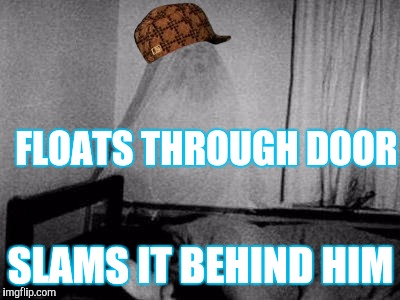 Scumbag ghost | FLOATS THROUGH DOOR SLAMS IT BEHIND HIM | image tagged in ghost,scumbag | made w/ Imgflip meme maker