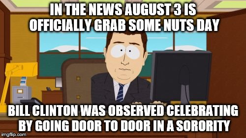 Aaaaand Its Gone Meme | IN THE NEWS AUGUST 3 IS OFFICIALLY GRAB SOME NUTS DAY BILL CLINTON WAS OBSERVED CELEBRATING BY GOING DOOR TO DOOR IN A SORORITY | image tagged in memes,aaaaand its gone | made w/ Imgflip meme maker