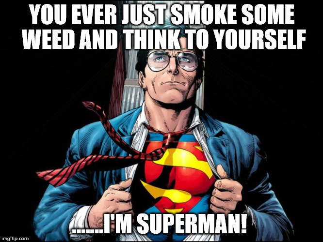 I love smoking weed!  | YOU EVER JUST SMOKE SOME WEED AND THINK TO YOURSELF .......I'M SUPERMAN! | image tagged in marijuana,superman,funny,clifton shepherd cliffshep,front page | made w/ Imgflip meme maker