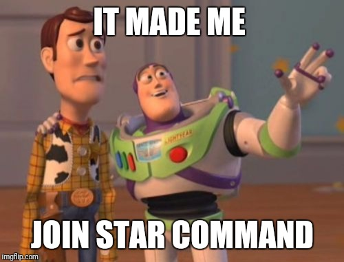 X, X Everywhere Meme | IT MADE ME JOIN STAR COMMAND | image tagged in memes,x,x everywhere,x x everywhere | made w/ Imgflip meme maker