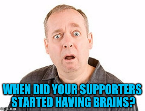 WHEN DID YOUR SUPPORTERS STARTED HAVING BRAINS? | made w/ Imgflip meme maker