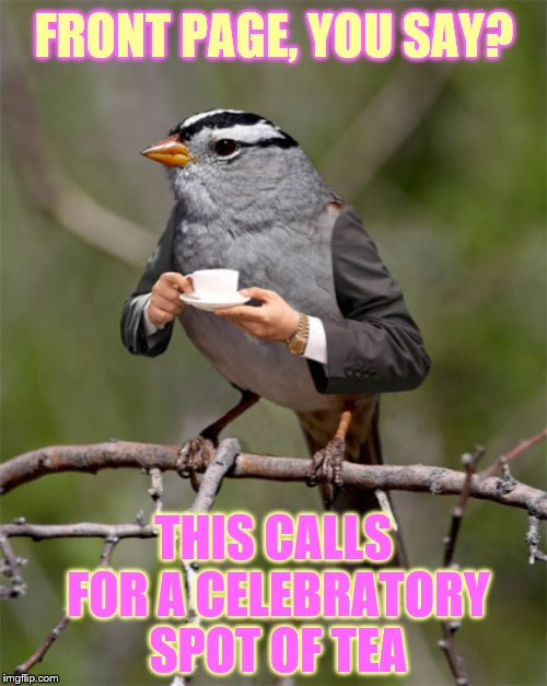 FRONT PAGE, YOU SAY? THIS CALLS FOR A CELEBRATORY SPOT OF TEA | made w/ Imgflip meme maker