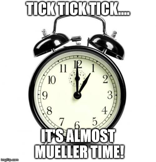 Alarm Clock Meme | TICK TICK TICK.... IT'S ALMOST MUELLER TIME! | image tagged in memes,alarm clock | made w/ Imgflip meme maker
