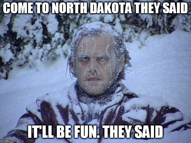 Jack Nicholson The Shining Snow Meme | COME TO NORTH DAKOTA THEY SAID IT'LL BE FUN. THEY SAID | image tagged in memes,jack nicholson the shining snow | made w/ Imgflip meme maker